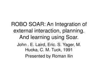ROBO SOAR: An Integration of external interaction, planning. And learning using Soar.