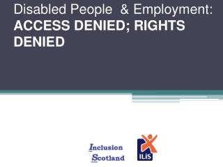 Disabled People  & Employment:  ACCESS DENIED; RIGHTS DENIED