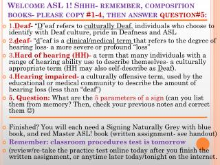 Welcome ASL 1!  Shhh - remember, composition books- please copy  #1-4 , then answer  question#5 :