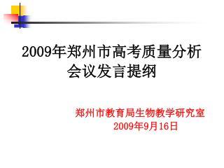 2009 年郑州市高考质量分析 会议发言提纲 郑州市教育局生物教学研究室 2009 年 9 月 16 日