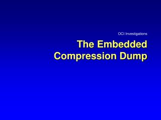 The Embedded Compression Dump