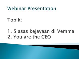 Webinar Presentation Topik : 1. 5  asas kejayaan di Vemma 2. You are the CEO