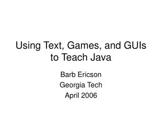 Using Text, Games, and GUIs to Teach Java