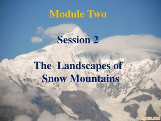 Module Two Session 2 The  Landscapes of        Snow Mountains