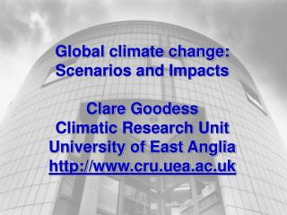 Global climate change: Scenarios and Impacts Clare Goodess Climatic Research Unit University of East Anglia cru.uea.ac.u