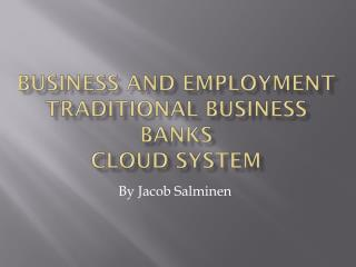 Business and Employment  Traditional  business Banks  Cloud system