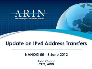 Update on IPv4 Address Transfers  NANOG 55 - 6 June 2012 John Curran CEO, ARIN