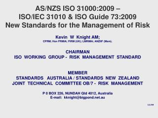AS/NZS ISO 31000:2009 –  ISO/IEC 31010 & ISO Guide 73:2009 New Standards for the  Management of Risk Kevin  W  Knigh
