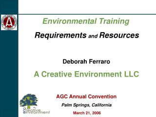 Environmental Training Requirements and  Resources Deborah Ferraro A Creative Environment LLC AGC Annual Convention Palm