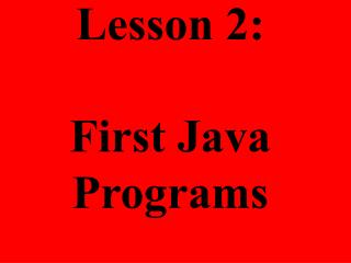 Lesson 2:  First Java Programs
