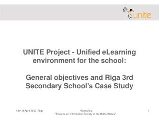 UNITE Project - Unified eLearning environment for the school: General objectives and Riga 3rd Secondary  Sc hool 's  Cas