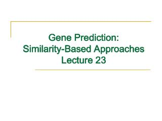 Gene Prediction: Similarity-Based Approaches Lecture 23
