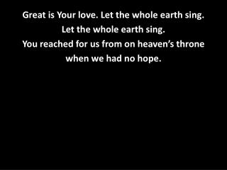 Great is Your love. Let the whol e earth sing. Let the whole earth sing.