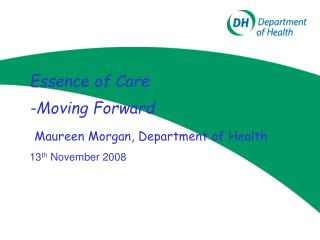 Essence of Care -Moving Forward Maureen Morgan, Department of Health 13 th  November 2008