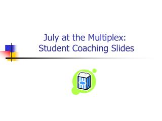July at the Multiplex:  Student Coaching Slides