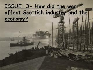ISSUE  3- How did the war affect Scottish industry and the economy?