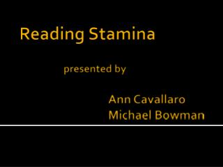 Reading Stamina presented by 				Ann  Cavallaro 				Michael  Bowman