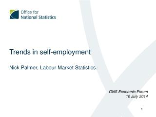 Trends in self-employment Nick Palmer,  Labour  Market Statistics ONS Economic Forum 10 July 2014