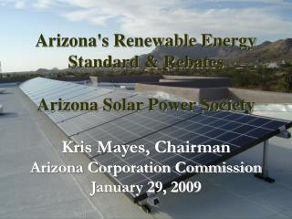 Arizona's Renewable Energy Standard & Rebates  Arizona Solar Power Society Kris Mayes, Chairman