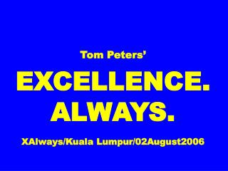 Tom Peters' EXCELLENCE. ALWAYS. XAlways/Kuala Lumpur/02August2006