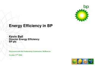 Energy Efficiency in BP Kevin Ball Director Energy Efficiency BP plc
