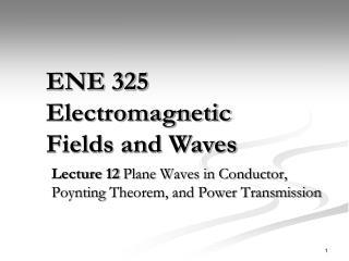 Lecture 12  Plane Waves in Conductor,  Poynting  Theorem, and Power Transmission