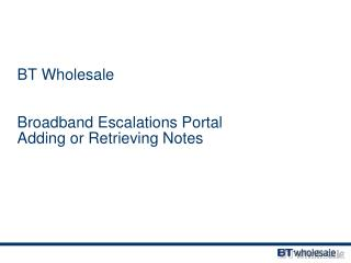 BT Wholesale Broadband Escalations Portal Adding or Retrieving Notes