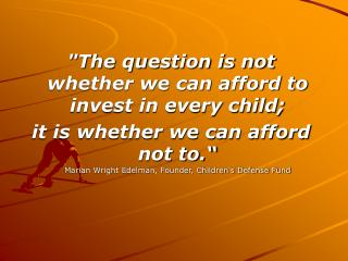 """The question is not whether we can afford to invest in every child;"