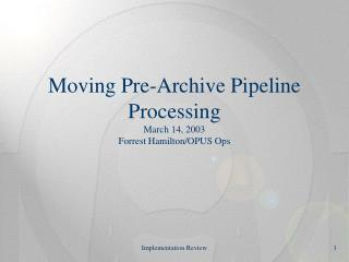 Moving Pre-Archive Pipeline Processing March 14, 2003 Forrest Hamilton/OPUS Ops