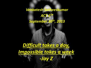 Difficult takes a day,  Impossible takes a week -Jay Z