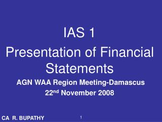 IAS 1 Presentation of Financial Statements  AGN WAA Region Meeting-Damascus 22 nd  November 2008