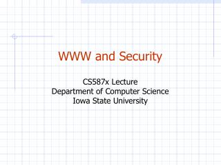 WWW and Security CS587x Lecture Department of Computer Science Iowa State University