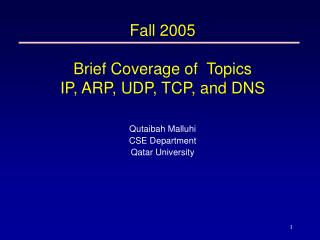 Fall 2005 Brief Coverage of  Topics IP, ARP, UDP, TCP, and DNS
