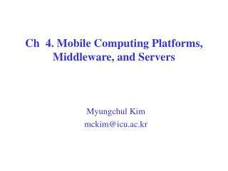 Ch  4. Mobile Computing Platforms, Middleware, and Servers