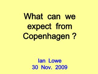 What  can  we  expect  from  Copenhagen ? Ian  Lowe 30  Nov.  2009