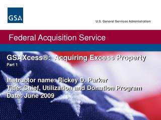 GSAXcess®:  Acquiring Excess Property  Part 1 Instructor name: Rickey D. Parker Title: Chief, Utilization and Donation
