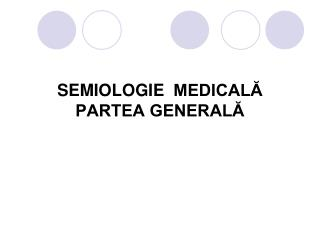 SEMIOLOGIE   MEDICAL? PARTEA GENERAL?