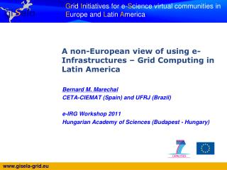 Bernard M. Marechal CETA-CIEMAT (Spain) and UFRJ (Brazil) e-IRG Workshop 2011