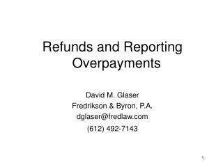 Refunds and Reporting Overpayments David M. Glaser Fredrikson & Byron, P.A. dglaser@fredlaw