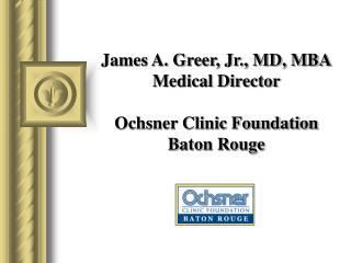 James A. Greer, Jr., MD, MBA Medical Director Ochsner Clinic Foundation Baton Rouge