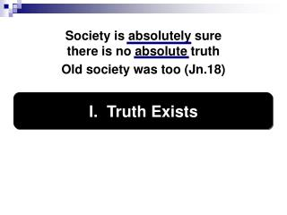 Society is absolutely sure  there is no absolute truth   Old society was too (Jn.18)