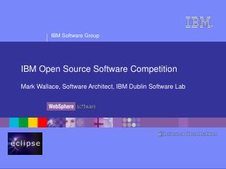 IBM Open Source Software Competition Mark Wallace, Software Architect, IBM Dublin Software Lab