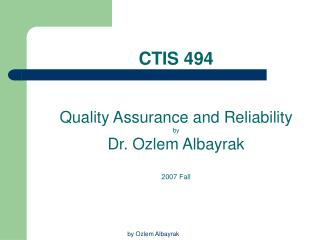 CTIS 494 Quality Assurance and Reliability by Dr. Ozlem Albayrak 2007 Fall