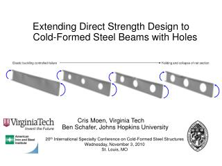 Extending Direct Strength Design to  Cold-Formed Steel  Beams with Holes Cris Moen, Virginia Tech   Ben Schafer, Johns H