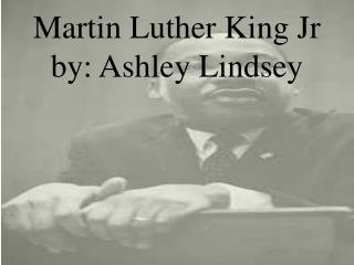 Martin Luther King Jr by: Ashley Lindsey