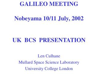 GALILEO MEETING  Nobeyama 10/11 July, 2002 UK  BCS  PRESENTATION