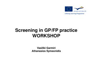 Screening in GP/FP practice WORKSHOP Vasiliki Garmiri Athanasios Symeonidis