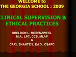 WELCOME to  THE GEORGIA SCHOOL : 2009  CLINICAL SUPERVISION  ETHICAL PRACTICES   SHELDON L. ROSENZWEIG,  M.A., LPC, CCS,