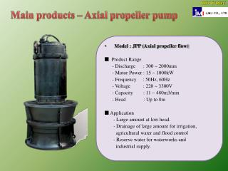 Model : JPP (Axial propeller flow) ?  Product Range       - Discharge      : 300 ~ 2000mm