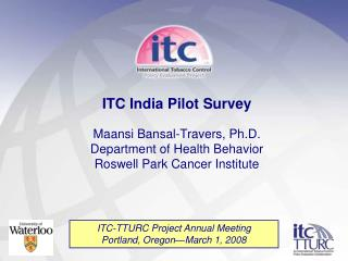ITC India Pilot Survey  Maansi Bansal-Travers, Ph.D. Department of Health Behavior Roswell Park Cancer Institute